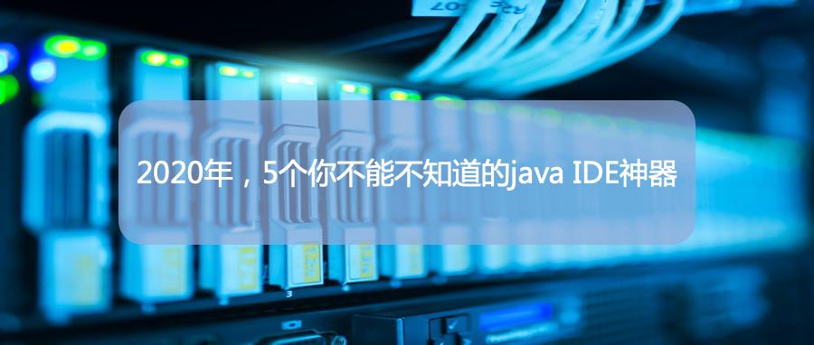 2020年,5个你不能不知道的java IDE神器