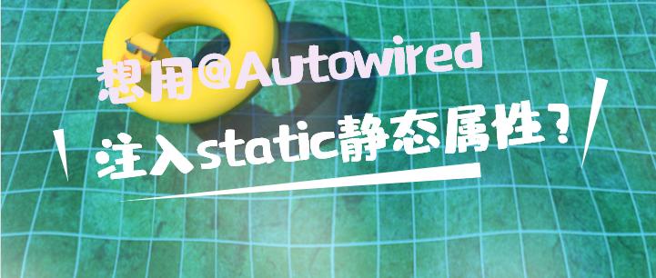 想用@Autowired注入static静态成员?官方不推荐你却还偏要这么做